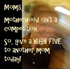 Moms, motherhood isn't a competion. So, give a HIGH FIVE to another mom today!