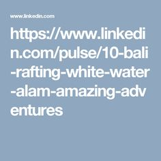 https://www.linkedin.com/pulse/10-bali-rafting-white-water-alam-amazing-adventures