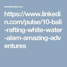 https://www.linkedin.com/pulse/10-bali-rafting-white-water-alam-amazing-adventures