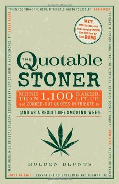 The Quotable Stoner: More Than 1,100 Baked, Lit-Up, and Zonked-Out Quotes in Tribute to (and as a Result of) Smoking Weed by Holden Blunts ...Was this written by 10 Guy?