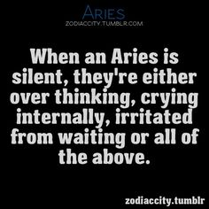 When Aries is silent, they are thinking, crying inside, irritated from waiting or all of the above :)