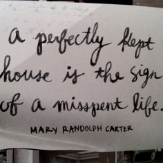 """""""a perfectly kept house is the sign of a misspent life."""" - Mary Randolph Carter ... amen!"""