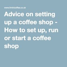 Advice on setting up a coffee shop - How to set up, run or start a coffee shop