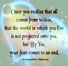 Once you realize that all comes from within, that the world in which you live is not projected onto you, but By You, your fear comes to an end. ~ Nisargadatta Maharaj