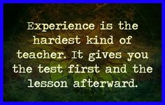 Experience is the hardest kind of teacher. It gives you the test first and the lesson afterward ... #thedamien #dancingwithdamien #lifequotes #life #experience #teacher #lessons #lesson