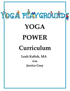 Yoga Power Curriculum: Written by kids' yoga expert and educator, Leah Kalish, MA, this complete 16-week curriculum includes Teacher's Guide, lesson plans, affirmations, songs, breathing activities, fun games, engaging pose sequences, original handouts for each class and empowering visualizations. Perfect for teaching yoga classes or incorporating yoga breaks and activities into the daily routine.