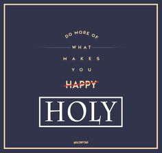 Do more of what makes you HOLY.