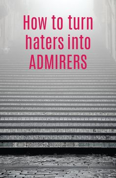 How to turn haters into admirers