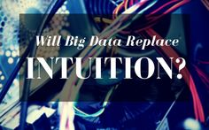 Will Big Data Replace Human Intuition?