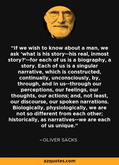 If we wish to know about a man, we ask 'what is his story--his real, inmost story?'--for each of us is a biography, a story. Each of us is a singular narrative, which is constructed, continually, unconsciously, by, through, and in us--through our perceptions, our feelings, our thoughts, our actions; and, not least, our discourse, our spoken narrations. Biologically, physiologically, we are not so different from each other; historically, as narratives--we are each of us unique. - Oliver Sacks