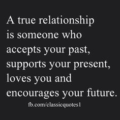 A true relationship is someone who accepts your past, supports your present, loves you and encourages your future.