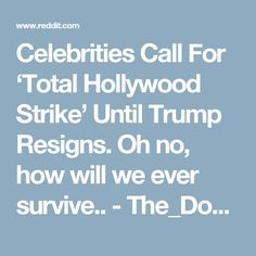 Celebrities Call For 'Total Hollywood Strike' Until Trump Resigns. BYE BYE YOU STUPID FUCKS!