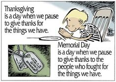 Thanksgiving is a day when we pause to give thanks for things we have. Memorial Day is a day when we pause to give thanks to the people who fought for the things we have. Thank You Veteran, Be My Hero, Six Feet Under, Support Our Troops, Thing 1, Remembrance Day, Happy Memorial Day, God Bless America, America America