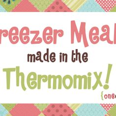 Freezer Meals Made in the Thermomix - fantastic list of freezer friendly TMX meal links.