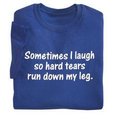 Sometimes I Laugh So Hard Tears Run Down My Leg -- I'm a sucker for funny t-shirts LOL