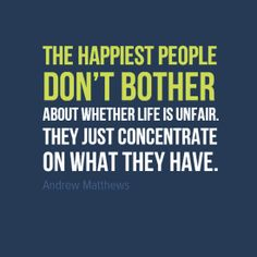 """""""The happiest people don't bother about whether life is unfair. They just concentrate on what they have."""" #AndrewMatthews #Inspirational #Quotes @Candidman"""
