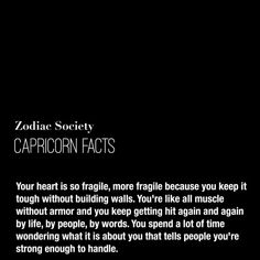 """zodiacsociety: """"Capricorn Facts: Your heart is so fragile, more fragile because you keep it tough without building walls. You're like all muscle without armor and you keep getting hit again and again. All About Capricorn, Capricorn Quotes, Zodiac Signs Capricorn, Capricorn And Aquarius, Sagittarius Facts, Zodiac Sign Facts, My Zodiac Sign, Capricorn Female, Intuition"""