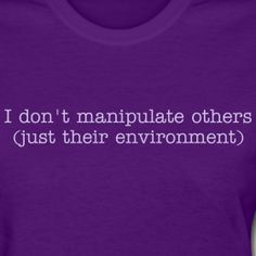 I don't manipulate others (just their environment)