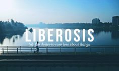liberosis  |  the desire to care less about things  |  #words #definition