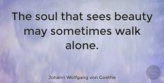 """Johann Wolfgang von Goethe Quote: """"The soul that sees beauty may sometimes walk alone."""" #Love #quotes #quotetab"""