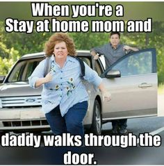 When you're a stay at home mom and daddy walks through the door! #SAHM #Truth #LOL