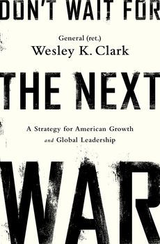 Don't Wait for the Next War. General (ret.) Wesley K. Clark. c. 2014. --Call # 355.03 C59