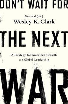 Don't Wait for the Next War. General (ret.) Wesley K. Clark. c. 2014. --Call # 355.03 C59