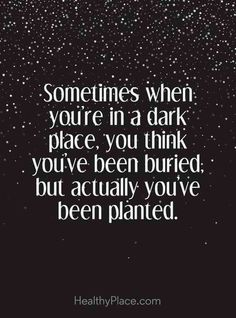 """Sometimes when you're in a dark place, you think you've been buried, but actually you've been planted."""