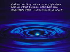 Circle us, Lord. Keep darkness out, keep light within. Keep fear without, keep peace within. Keep hatred out, keep love within.  ~ from Celtic Worship Through the Year