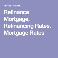 Refinance Mortgage, Refinancing Rates, Mortgage Rates