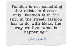 """Fashion is not something that exists in dresses only. Fashion is in the sky, in the street, fashion has to do with ideas, the way we live, what is happening. Indie Quotes, Own Quotes, Meaningful Words, Fashion Quotes, Positive Affirmations, Coco Chanel, Passion For Fashion, Positivity, Wisdom"