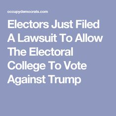 Electors Just Filed A Lawsuit To Allow The Electoral College To Vote Against Trump