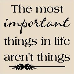 The most import things in life aren't things.