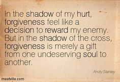 In the shadow of my hurt, forgiveness feel like a decision to reward my enemy. But in the shadow of the cross, forgiveness is merely a gift from one undeserving soul to another. Andy Stanley