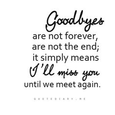 "<3 <--- ""Goodbyes are not forever, are not the end; it simply means I'll miss you until we meet again."""