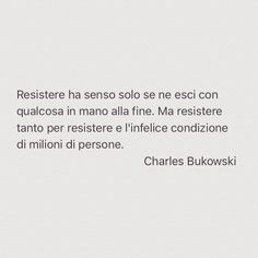"""!!!!!! Esatto..resistere sempre e restare sempre a mani vuote..basta !!!!!! FMcW Ps errore nel post...dovrebbe essere """"è"""" Quotes Thoughts, Thoughts And Feelings, Wise Quotes, Words Quotes, Motivational Quotes, Inspirational Quotes, Charles Bukowski, Some Might Say, Sentence Writing"""