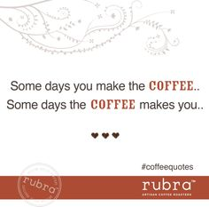 Some days you make the coffee. Some days the coffee makes you. #coffeequotes #rubra #rubracoffee