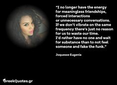 I no longer have the energy for meaningless friendships forced interactions  or unnecessary conversations.  If we dont vibrate on the same frequency theres just no reason for us to waste our time. Id rather have no one and wait for substance than to not feel someone and fake the funk. - Joquesse Eugenia