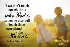 If we don't teach our children who God is, someone else will teach them everything that He isn't.