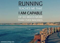 Running teaches me that I am capable of so much more than I ever imagined.