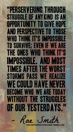 """""""...we could have never become who are today without the struggles of our yesterdays."""""""
