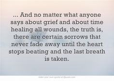 ... And no matter what anyone says about grief and about time healing all wounds, the truth is, there are certain sorrows that never fade away until the heart stops beating and the last breath is taken.