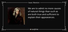 We are to admit no more causes of natural things than such as are both true and sufficient to explain their appearances. - Isaac Newton