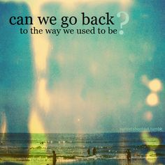 Can we go back to the way we used to be? love love quotes relationship quotes start over