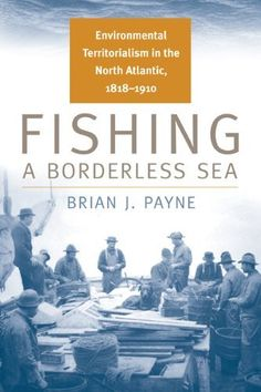 Fishing a Borderless Sea: Environmental Territorialism in the North Atlantic, 1818-1910 (Environmental History) by Brian J. Payne. Save 24 Off!. $22.76. Publisher: Michigan State University Press (February 16, 2010). Series - Environmental History. Author: Brian J. Payne. Publication: February 16, 2010