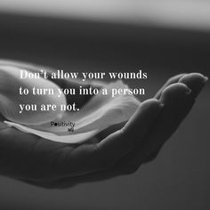Dont allow your wounds to turn you into a person you are not. #positivitynote #positivity #inspiration