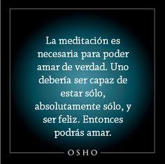 La meditación es necesaria para poder amar de verdad. Uno debería ser capaz de estar sólo, absolútamente sólo, y ser feliz. Entonces podrás amar. Osho