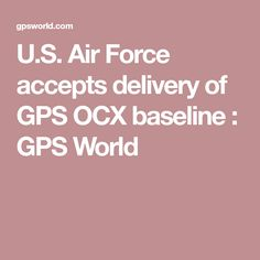 U.S. Air Force accepts delivery of GPS OCX baseline  : GPS World