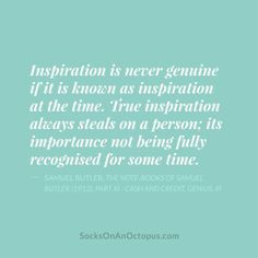 Quote Of The Day: March 9, 2014 - Inspiration is never genuine if it is known as inspiration at the time. True inspiration always steals on a person; its importance not being fully recognised for some time. — Samuel Butler, The Note-Books of Samuel Butler (1912), Part XI – Cash and Credit, Genius, iii #quote