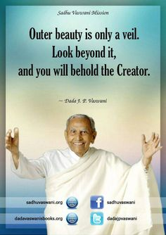 Outer beauty is only a veil. Look beyond it, and you will behold the Creator. - Dada J. P. Vaswani